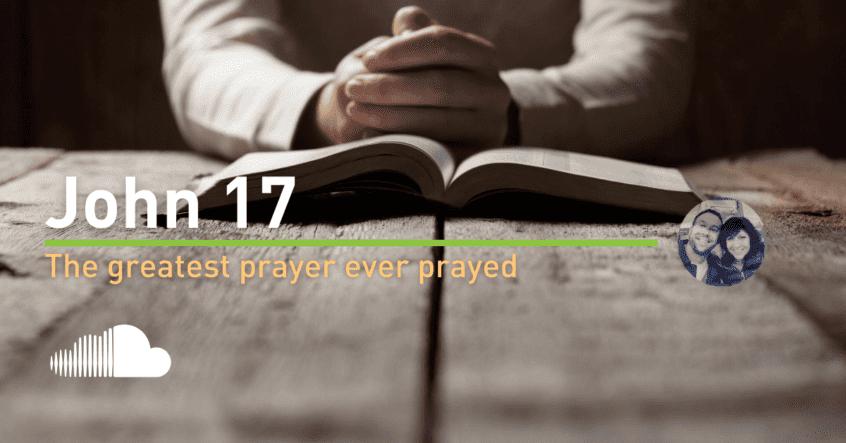 John Chapter 17 - The Greatest Prayer Ever Prayed by Jesus